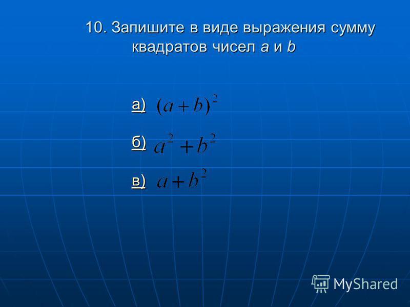 10. Запишите в виде выражения сумму квадратов чисел a и b а) б) в) а) б) в) а) б) в)