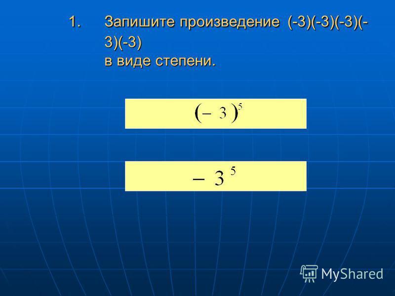 1. Запишите произведение (-3)(-3)(-3)(- 3)(-3) в виде степени.