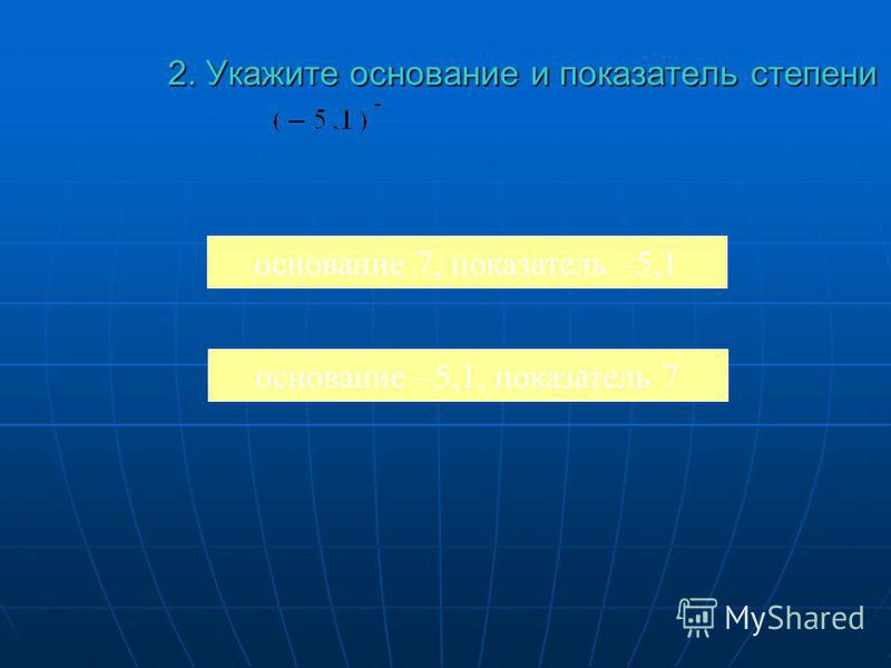 2. Укажите основание и показатель степени 2. Укажите основание и показатель степени основание 7, показатель –5,1 основание –5,1, показатель 7