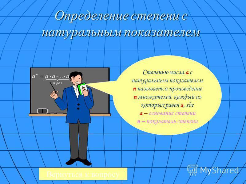 Определение степени с натуральным показателем Степенью числа a с натуральным показателем n называется произведение n множителей, каждый из которых равен a, где а – основание степени n – показатель степени Вернуться к вопросу