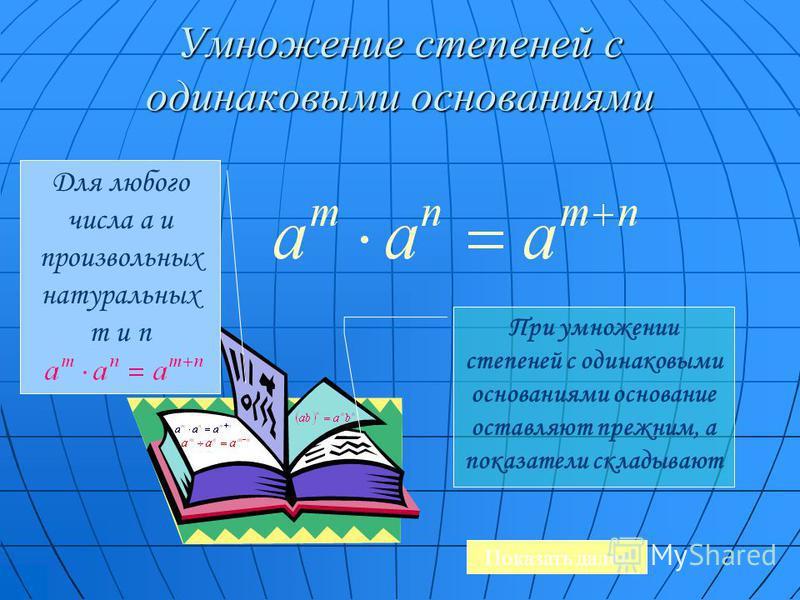Умножение степеней с одинаковыми основаниями Для любого числа a и произвольных натуральных m и n При умножении степеней с одинаковыми основаниями основание оставляют прежним, а показатели складывают Показать далее