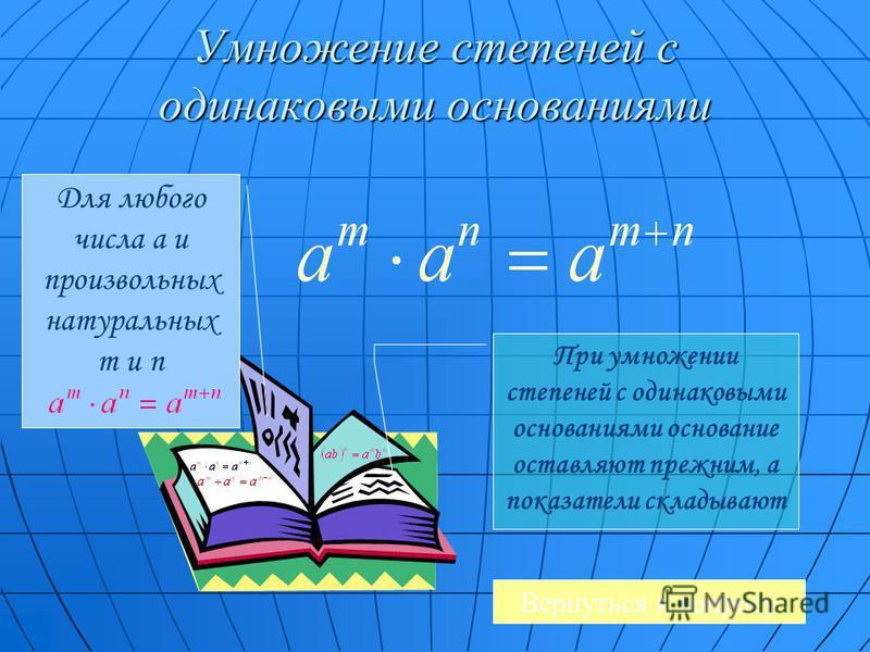 Умножение степеней с одинаковыми основаниями Для любого числа a и произвольных натуральных m и n При умножении степеней с одинаковыми основаниями основание оставляют прежним, а показатели складывают Вернуться к вопросу