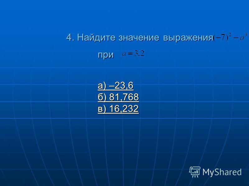 4. Найдите значение выражения при а) –23,6 б) 81,768 в) 16,232 а) –23,6 б) 81,768 в) 16,232 а) –23,6 б) 81,768 в) 16,232