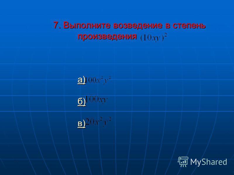 7. Выполните возведение в степень произведения а) б) в) а) б) в) а) б) в)