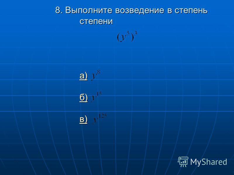 8. Выполните возведение в степень степени а) б) в) а) б) в) а) б) в)