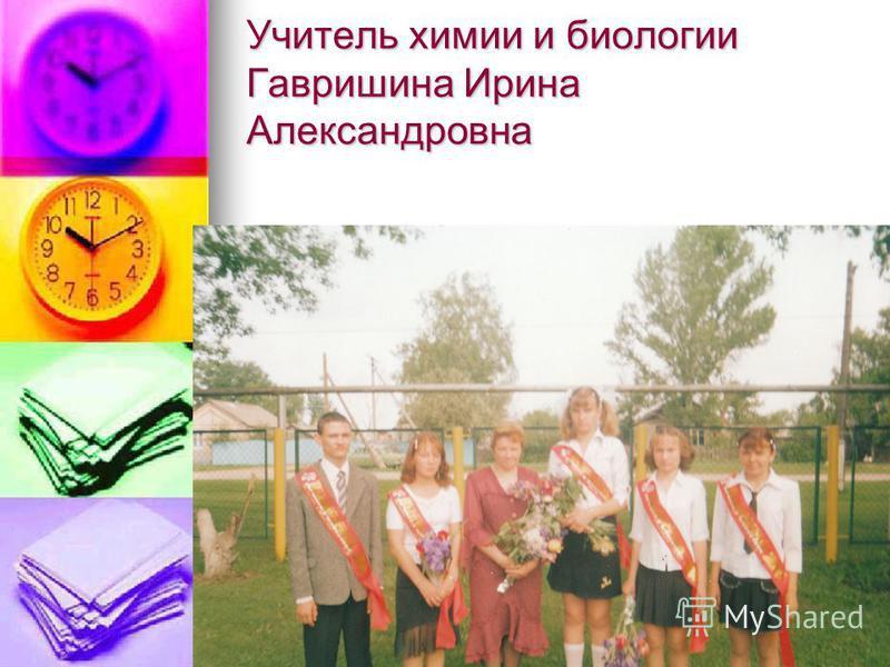 Учитель химии и биологии Гавришина Ирина Александровна