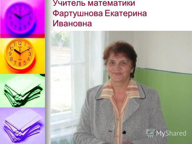 Учитель математики Фартушнова Екатерина Ивановна