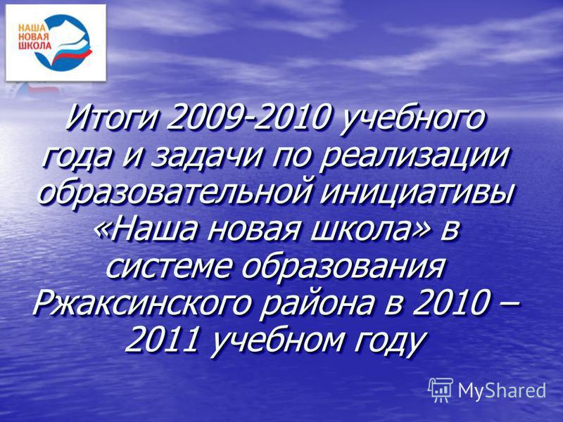 Итоги 2009-2010 учебного года и задачи по реализации образовательной инициативы «Наша новая школа» в системе образования Ржаксинского района в 2010 – 2011 учебном году
