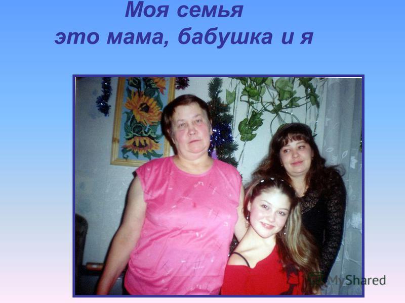 Моя семья это мама, бабушка и я