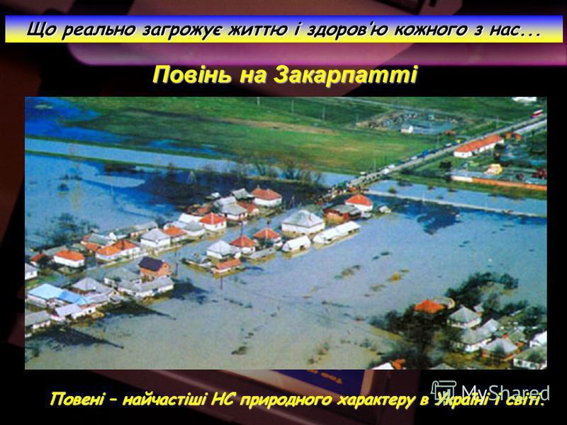 Повінь на Закарпатті Що реально загрожує життю і здоровю кожного з нас... Повені – найчастіші НС природного характеру в Україні і світі.