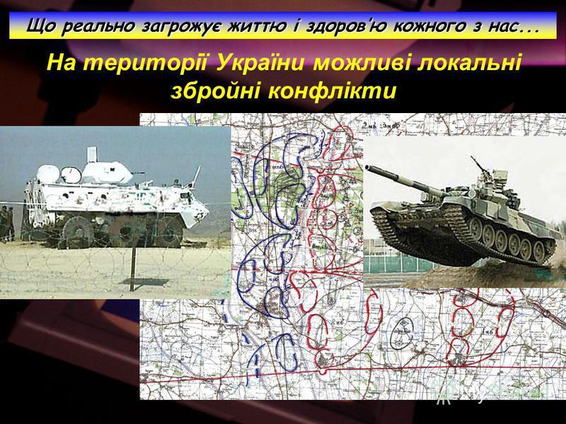 На території України можливі локальні збройні конфлікти Що реально загрожує життю і здоровю кожного з нас...
