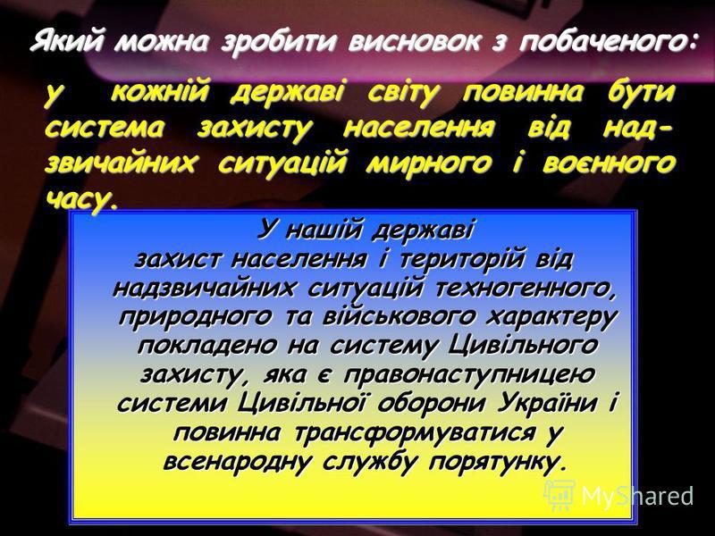 У нашій державі У нашій державі захист населення і територій від надзвичайних ситуацій техногенного, природного та військового характеру покладено на систему Цивільного захисту, яка є правонаступницею системи Цивільної оборони України і повинна транс