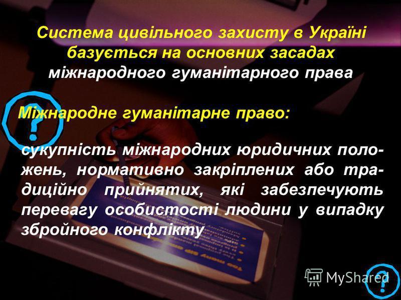 Система цивільного захисту в Україні базується на основних засадах міжнародного гуманітарного права Міжнародне гуманітарне право: сукупність міжнародних юридичних поло- жень, нормативно закріплених або тра- диційно прийнятих, які забезпечують переваг