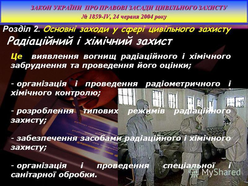 Розділ 2. Основні заходи у сфері цивільного захисту Радіаційний і хімічний захист ЗАКОН УКРАЇНИ ПРО ПРАВОВІ ЗАСАДИ ЦИВІЛЬНОГО ЗАХИСТУ 1859-IV, 24 червня 2004 року 1859-IV, 24 червня 2004 року ЗАКОН УКРАЇНИ ПРО ПРАВОВІ ЗАСАДИ ЦИВІЛЬНОГО ЗАХИСТУ 1859-I