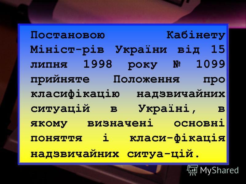 Постановою Кабінету Мініст-рів України від 15 липня 1998 року 1099 прийняте Положення про класифікацію надзвичайних ситуацій в Україні, в якому визначені основні поняття і класи-фікація надзвичайних ситуа-цій.