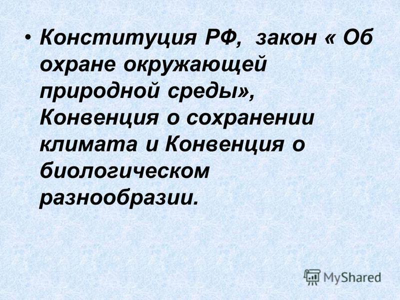 Конституция РФ, закон « Об охране окружающей природной среды», Конвенция о сохранении климата и Конвенция о биологическом разнообразии.