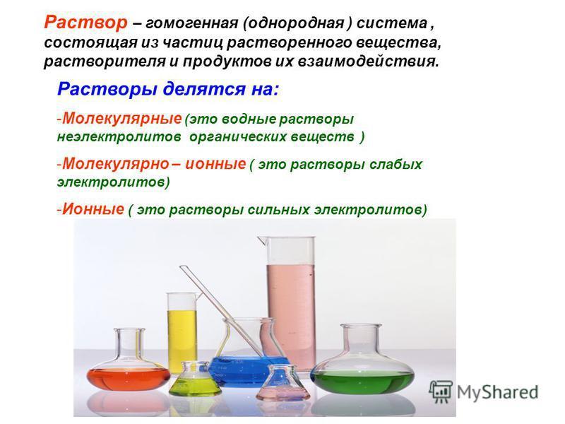 Раствор – гомогенная (однородная ) система, состоящая из частиц растворенного вещества, растворителя и продуктов их взаимодействия. Растворы делятся на: -Молекулярные (это водные растворы неэлектролитов органических веществ ) -Молекулярно – ионные (