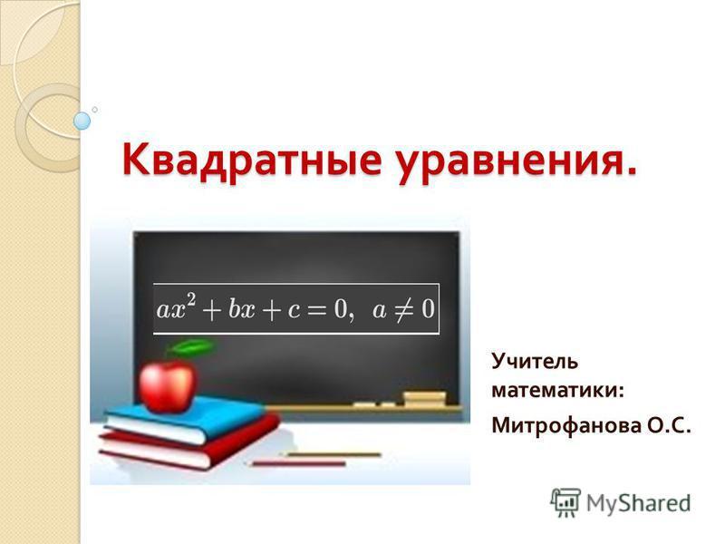 Квадратные уравнения. Учитель математики : Митрофанова О. С.