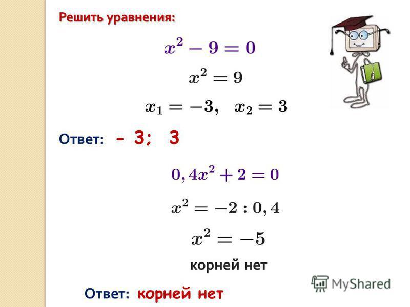 Решить уравнения : Ответ: - 3; 3 корней нет Ответ: корней нет