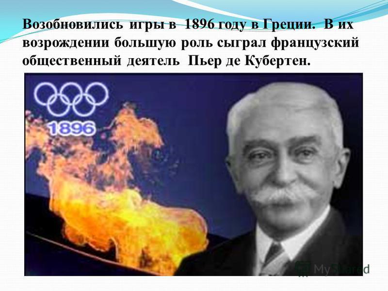 Возобновились игры в 1896 году в Греции. В их возрождении большую роль сыграл французский общественный деятель Пьер де Кубертен.