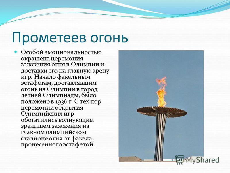 Прометеев огонь Особой эмоциональностью окрашена церемония зажжения огня в Олимпии и доставки его на главную арену игр. Начало факельным эстафетам, доставлявшим огонь из Олимпии в город летней Олимпиады, было положено в 1936 г. С тех пор церемонии от