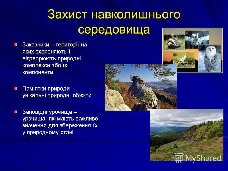 Захист навколишнього середовища Заказники – території,на яких охороняють і відтворюють природні комплекси або їх компоненти Памятки природи – унікальні природні обєкти Заповідні урочища – урочища, які мають важливе значення для збереження їх у природ