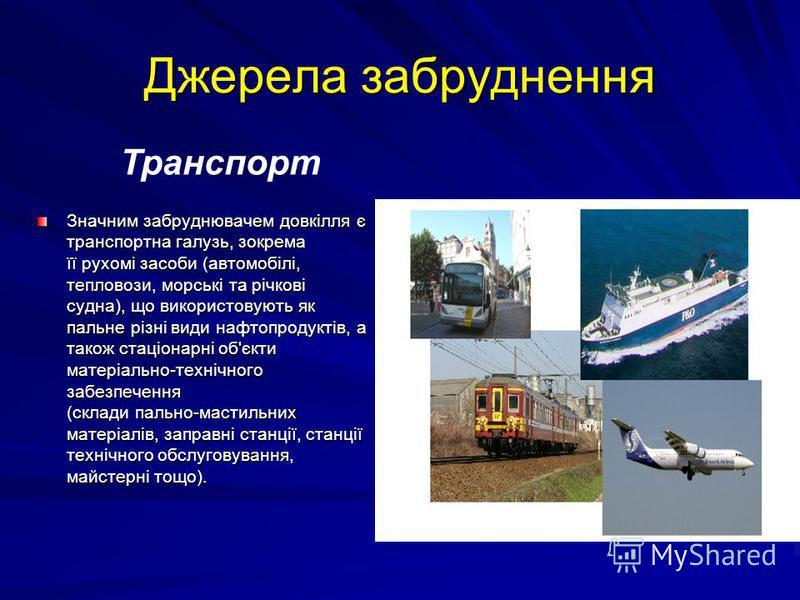 Джерела забруднення Значним забруднювачем довкілля є транспортна галузь, зокрема її рухомі засоби (автомобілі, тепловози, морські та річкові судна), що використовують як пальне різні види нафтопродуктів, а також стаціонарні об'єкти матеріально-техніч