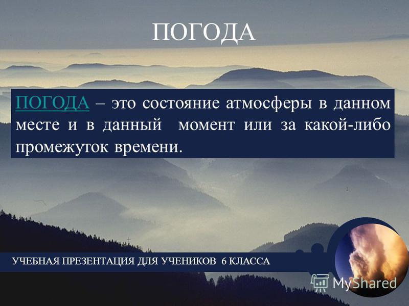 ПОГОДА УЧЕБНАЯ ПРЕЗЕНТАЦИЯ ДЛЯ УЧЕНИКОВ 6 КЛАССА ПОГОДА – это состояние атмосферы в данном месте и в данный момент или за какой-либо промежуток времени.