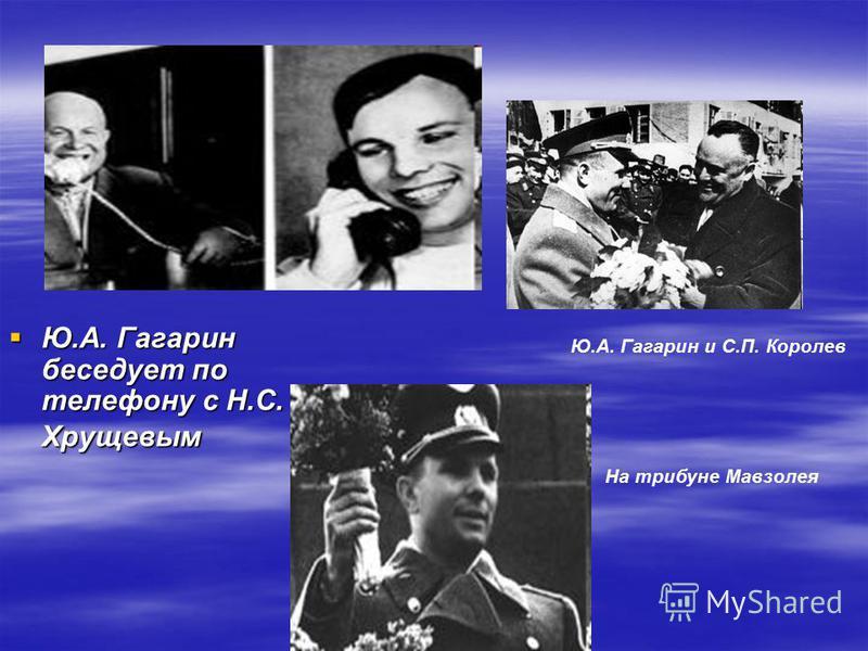 Ю.А. Гагарин беседует по телефону с Н.С. Хрущевым Ю.А. Гагарин беседует по телефону с Н.С. Хрущевым Ю.А. Гагарин и С.П. Королев На трибуне Мавзолея