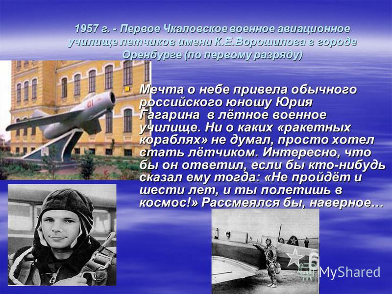 1957 г. - Первое Чкаловское военное авиационное училище летчиков имени К.Е.Ворошилова в городе Оренбурге (по первому разряду) Мечта о небе привела обычного российского юношу Юрия Гагарина в лётное военное училище. Ни о каких «ракетных кораблях» не ду