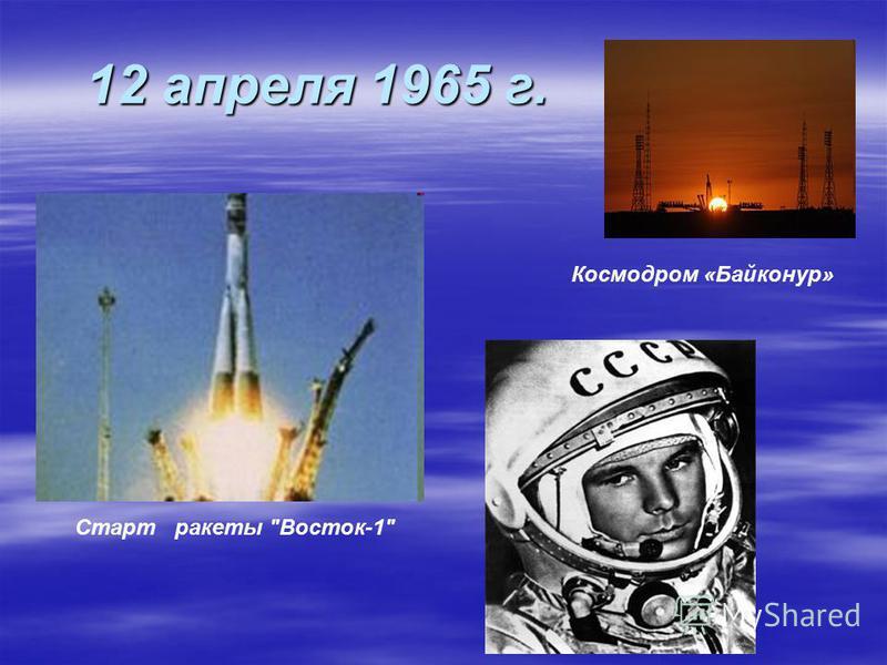 12 апреля 1965 г. Космодром «Байконур» Старт ракеты Восток-1