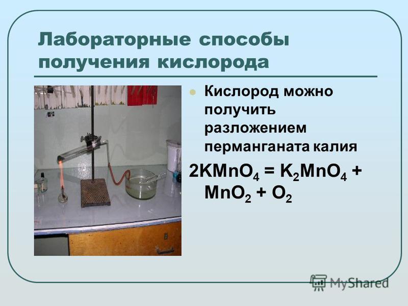 Лабораторные способы получения кислорода Кислород можно получить разложением перманганата калия 2KMnO 4 = K 2 MnO 4 + MnO 2 + O 2