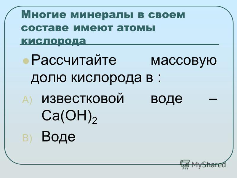 Многие минералы в своем составе имеют атомы кислорода Рассчитайте массовую долю кислорода в : A) известковой воде – Ca(OH) 2 B) Воде