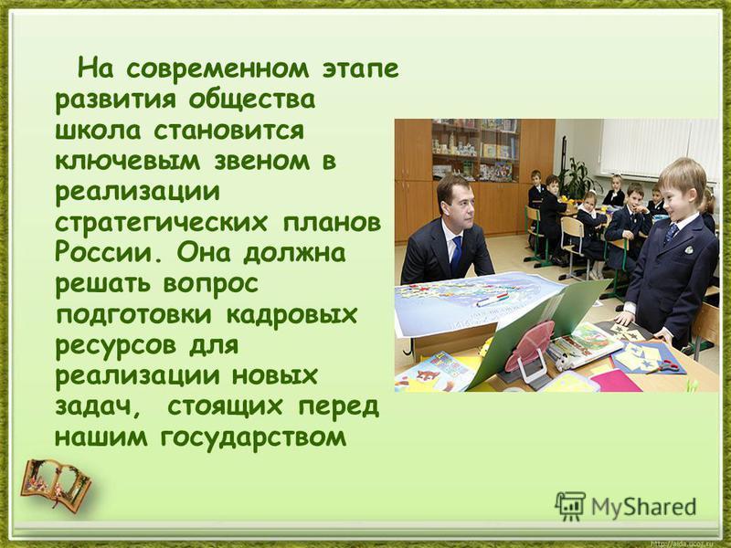 На современном этапе развития общества школа становится ключевым звеном в реализации стратегических планов России. Она должна решать вопрос подготовки кадровых ресурсов для реализации новых задач, стоящих перед нашим государством