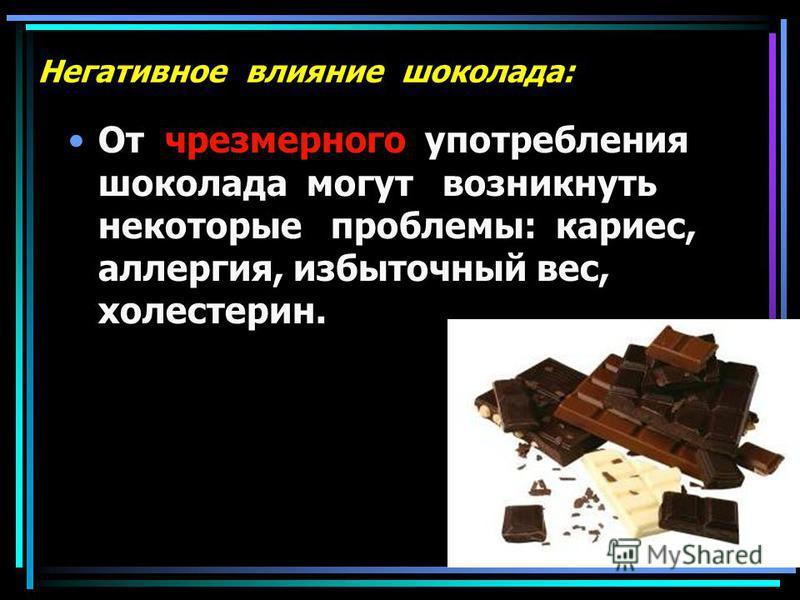 Негативное влияние шоколада: От чрезмерного употребления шоколада могут возникнуть некоторые проблемы: кариес, аллергия, избыточный вес, холестерин.