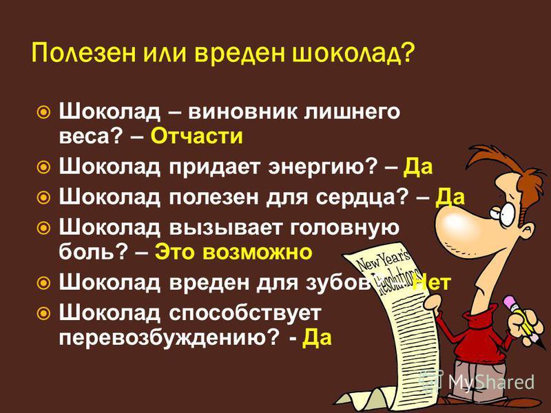 Полезен или вреден шоколад? Шоколад – виновник лишнего веса? – Отчасти Шоколад придает энергию? – Да Шоколад полезен для сердца? – Да Шоколад вызывает головную боль? – Это возможно Шоколад вреден для зубов? – Нет Шоколад способствует перевозбуждению?