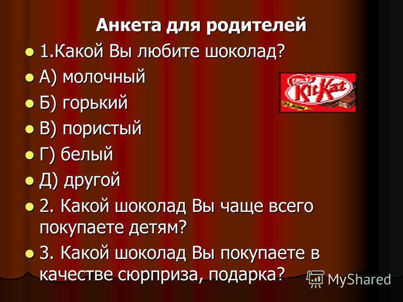 Анкета для родителей 1. Какой Вы любите шоколад? 1. Какой Вы любите шоколад? А) молочный А) молочный Б) горький Б) горький В) пористый В) пористый Г) белый Г) белый Д) другой Д) другой 2. Какой шоколад Вы чаще всего покупаете детям? 2. Какой шоколад