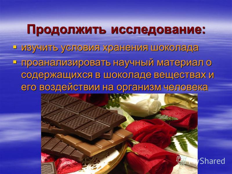 Продолжить исследование: изучить условия хранения шоколада изучить условия хранения шоколада проанализировать научный материал о содержащихся в шоколаде веществах и его воздействии на организм человека проанализировать научный материал о содержащихся