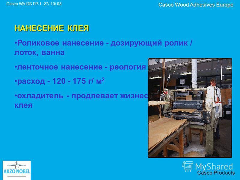 Casco Wood Adhesives Europe Casco WA DS FP-1 27/ 10/ 03 Casco Products НАНЕСЕНИЕ КЛЕЯ Роликовое нанесение - дозирующий ролик / лоток, ванна ленточное нанесение - реология расход - 120 - 175 г/ м 2 охладитель - продлевает жизнеспособность клея