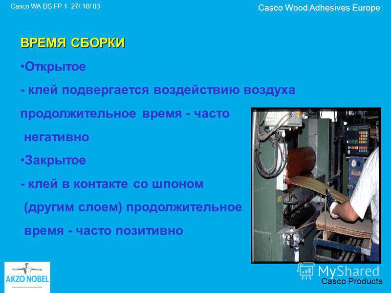 Casco Wood Adhesives Europe Casco WA DS FP-1 27/ 10/ 03 Casco Products ВРЕМЯ СБОРКИ Открытое - клей подвергается воздействию воздуха продолжительное время - часто негативно Закрытое - клей в контакте со шпоном (другим слоем) продолжительное время - ч