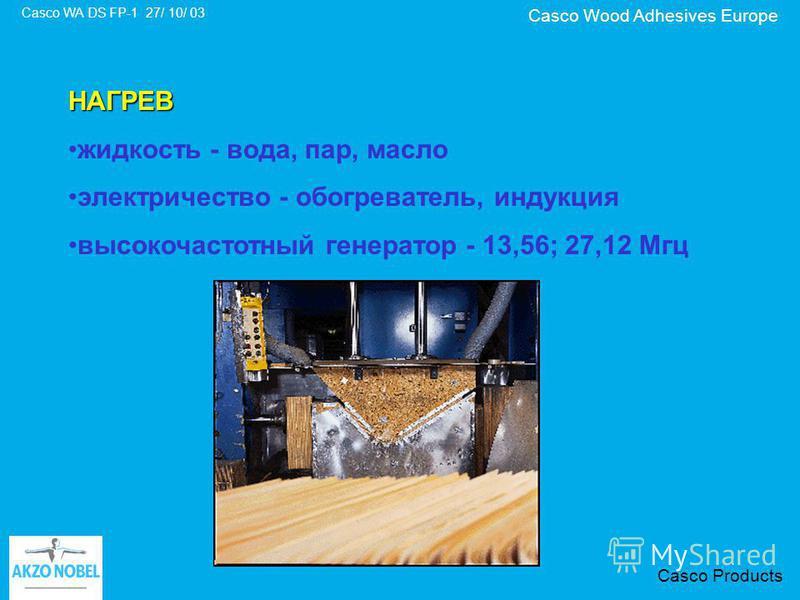 Casco Wood Adhesives Europe Casco WA DS FP-1 27/ 10/ 03 Casco Products НАГРЕВ жидкость - вода, пар, масло электричество - обогреватель, индукция высокочастотный генератор - 13,56; 27,12 Мгц