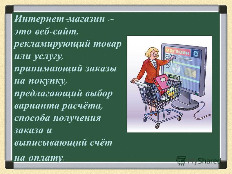 Интернет - магазин – это веб - сайт, рекламирующий товар или услугу, принимающий заказы на покупку, предлагающий выбор варианта расчёта, способа получения заказа и выписывающий счёт на оплату.