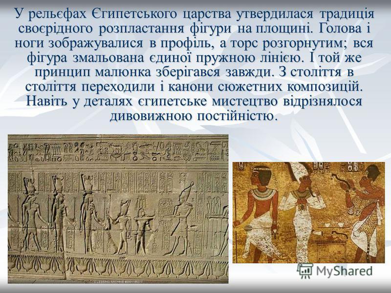 У рельєфах Єгипетського царства утвердилася традиція своєрідного розпластання фігури на площині. Голова і ноги зображувалися в профіль, а торс розгорнутим; вся фігура змальована єдиної пружною лінією. І той же принцип малюнка зберігався завжди. З сто