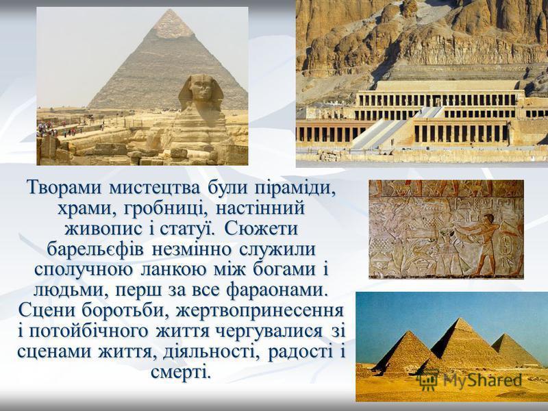 Творами мистецтва були піраміди, храми, гробниці, настінний живопис і статуї. Сюжети барельєфів незмінно служили сполучною ланкою між богами і людьми, перш за все фараонами. Сцени боротьби, жертвопринесення і потойбічного життя чергувалися зі сценами