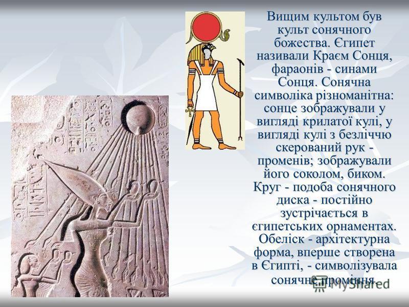 Вищим культом був культ сонячного божества. Єгипет називали Краєм Сонця, фараонів - синами Сонця. Сонячна символіка різноманітна: сонце зображували у вигляді крилатої кулі, у вигляді кулі з безліччю скерований рук - променів; зображували його соколом