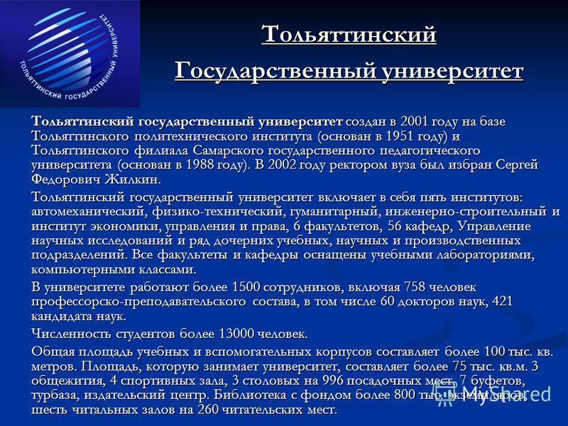 Тольяттинский Государственный университет Тольяттинский государственный университет создан в 2001 году на базе Тольяттинского политехнического института (основан в 1951 году) и Тольяттинского филиала Самарского государственного педагогического универ