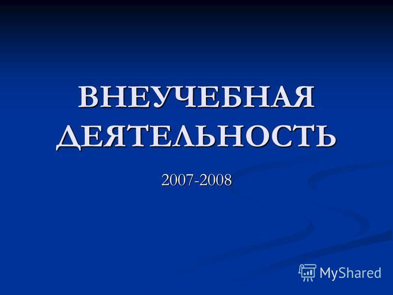ВНЕУЧЕБНАЯ ДЕЯТЕЛЬНОСТЬ 2007-2008