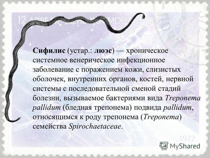 Сифилис (устар.: люэс) хроническое системное венерическое инфекционное заболевание с поражением кожи, слизистых оболочек, внутренних органов, костей, нервной системы с последовательной сменой стадий болезни, вызываемое бактериями вида Treponema palli