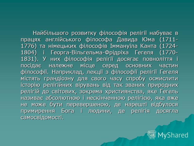 Найбільшого розвитку філософія релігії набуває в працях англійського філософа Давида Юма (1711- 1776) та німецьких філософів Іммануїла Канта (1724- 1804) і Георга-Вільгельма-Фрідріха Гегеля (1770- 1831). У них філософія релігії досягає повноліття і п
