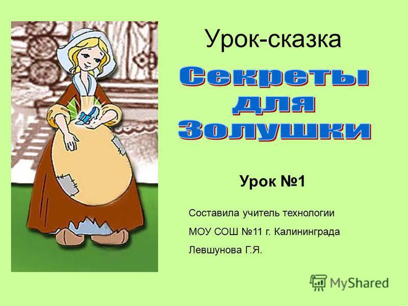 Урок-сказка Составила учитель технологии МОУ СОШ 11 г. Калининграда Левшунова Г.Я. Урок 1